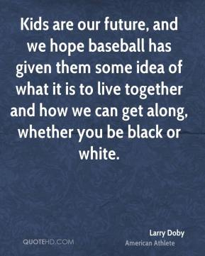 Larry Doby - Kids are our future, and we hope baseball has given them some idea of what it is to live together and how we can get along, whether you be black or white.