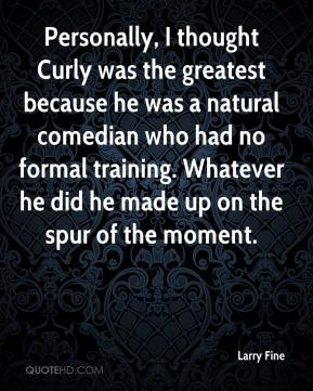 Larry Fine  - Personally, I thought Curly was the greatest because he was a natural comedian who had no formal training. Whatever he did he made up on the spur of the moment.