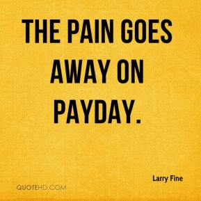 Larry Fine  - The pain goes away on payday.