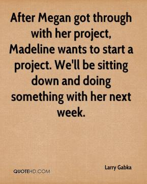 Larry Gabka  - After Megan got through with her project, Madeline wants to start a project. We'll be sitting down and doing something with her next week.