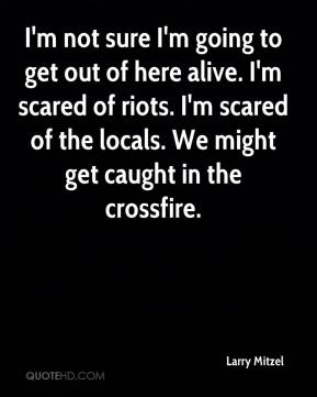 Larry Mitzel  - I'm not sure I'm going to get out of here alive. I'm scared of riots. I'm scared of the locals. We might get caught in the crossfire.