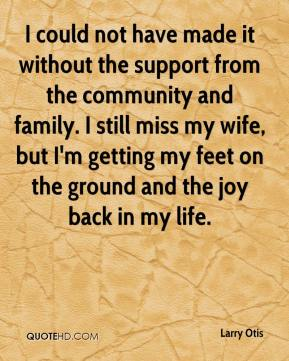 I could not have made it without the support from the community and family. I still miss my wife, but I'm getting my feet on the ground and the joy back in my life.