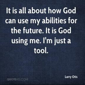 Larry Otis  - It is all about how God can use my abilities for the future. It is God using me. I'm just a tool.