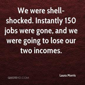 Laura Morris  - We were shell-shocked. Instantly 150 jobs were gone, and we were going to lose our two incomes.