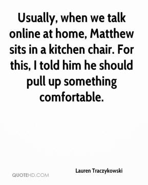 Lauren Traczykowski  - Usually, when we talk online at home, Matthew sits in a kitchen chair. For this, I told him he should pull up something comfortable.