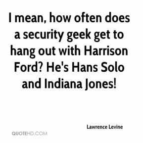 Lawrence Levine  - I mean, how often does a security geek get to hang out with Harrison Ford? He's Hans Solo and Indiana Jones!