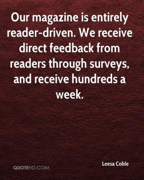 Leesa Coble  - Our magazine is entirely reader-driven. We receive direct feedback from readers through surveys, and receive hundreds a week.