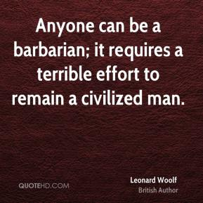 Anyone can be a barbarian; it requires a terrible effort to remain a civilized man.