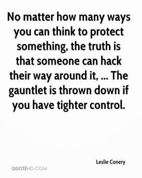 Leslie Conery  - No matter how many ways you can think to protect something, the truth is that someone can hack their way around it, ... The gauntlet is thrown down if you have tighter control.