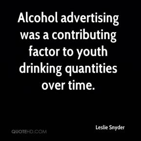 Leslie Snyder  - Alcohol advertising was a contributing factor to youth drinking quantities over time.