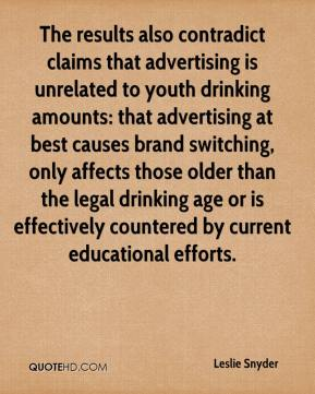 Leslie Snyder  - The results also contradict claims that advertising is unrelated to youth drinking amounts: that advertising at best causes brand switching, only affects those older than the legal drinking age or is effectively countered by current educational efforts.