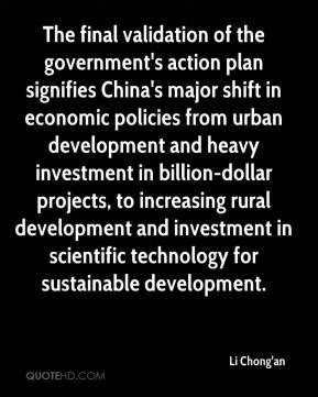 Li Chong'an  - The final validation of the government's action plan signifies China's major shift in economic policies from urban development and heavy investment in billion-dollar projects, to increasing rural development and investment in scientific technology for sustainable development.