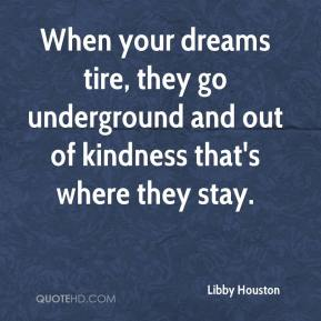 Libby Houston - When your dreams tire, they go underground and out of kindness that's where they stay.