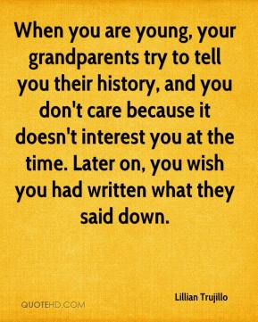 Lillian Trujillo  - When you are young, your grandparents try to tell you their history, and you don't care because it doesn't interest you at the time. Later on, you wish you had written what they said down.