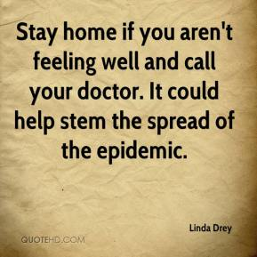 Linda Drey  - Stay home if you aren't feeling well and call your doctor. It could help stem the spread of the epidemic.