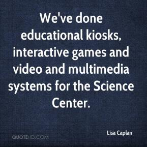 Lisa Caplan  - We've done educational kiosks, interactive games and video and multimedia systems for the Science Center.