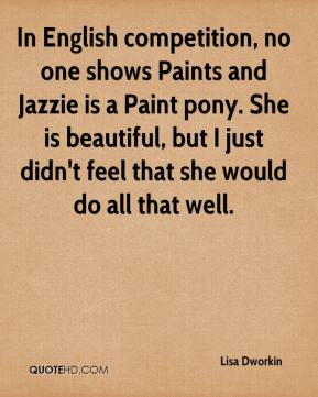 Lisa Dworkin  - In English competition, no one shows Paints and Jazzie is a Paint pony. She is beautiful, but I just didn't feel that she would do all that well.
