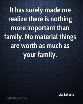 Lisa Lahoste  - It has surely made me realize there is nothing more important than family. No material things are worth as much as your family.