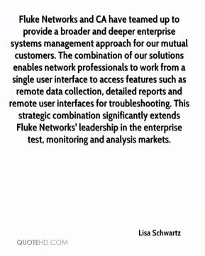 Lisa Schwartz  - Fluke Networks and CA have teamed up to provide a broader and deeper enterprise systems management approach for our mutual customers. The combination of our solutions enables network professionals to work from a single user interface to access features such as remote data collection, detailed reports and remote user interfaces for troubleshooting. This strategic combination significantly extends Fluke Networks' leadership in the enterprise test, monitoring and analysis markets.