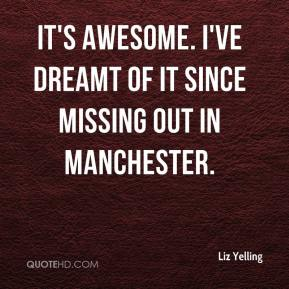 Liz Yelling  - It's awesome. I've dreamt of it since missing out in Manchester.