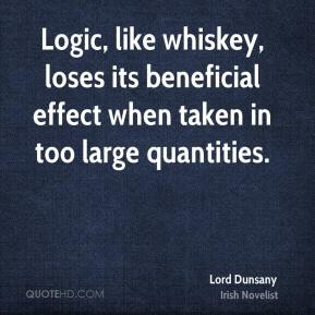 Lord Dunsany - Logic, like whiskey, loses its beneficial effect when taken in too large quantities.