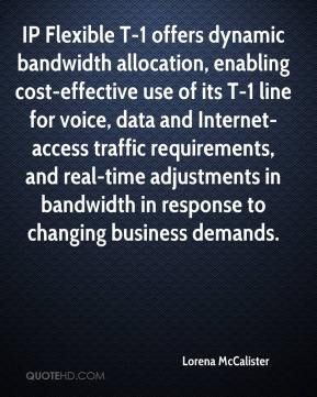 Lorena McCalister  - IP Flexible T-1 offers dynamic bandwidth allocation, enabling cost-effective use of its T-1 line for voice, data and Internet-access traffic requirements, and real-time adjustments in bandwidth in response to changing business demands.