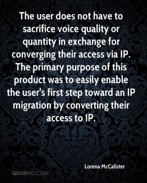 Lorena McCalister  - The user does not have to sacrifice voice quality or quantity in exchange for converging their access via IP. The primary purpose of this product was to easily enable the user's first step toward an IP migration by converting their access to IP.