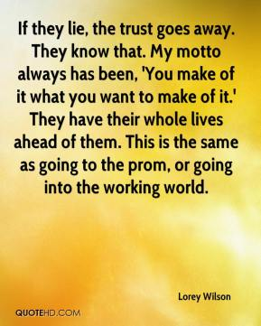 Lorey Wilson  - If they lie, the trust goes away. They know that. My motto always has been, 'You make of it what you want to make of it.' They have their whole lives ahead of them. This is the same as going to the prom, or going into the working world.