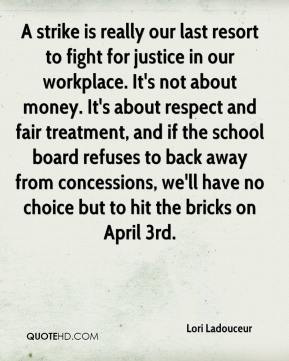 Lori Ladouceur  - A strike is really our last resort to fight for justice in our workplace. It's not about money. It's about respect and fair treatment, and if the school board refuses to back away from concessions, we'll have no choice but to hit the bricks on April 3rd.