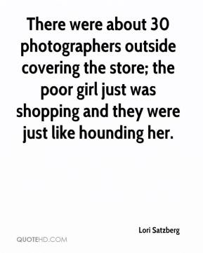Lori Satzberg  - There were about 30 photographers outside covering the store; the poor girl just was shopping and they were just like hounding her.