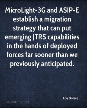 Lou Dollive  - MicroLight-3G and ASIP-E establish a migration strategy that can put emerging JTRS capabilities in the hands of deployed forces far sooner than we previously anticipated.