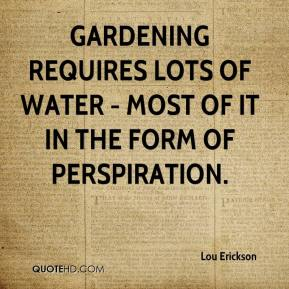 Lou Erickson  - Gardening requires lots of water - most of it in the form of perspiration.