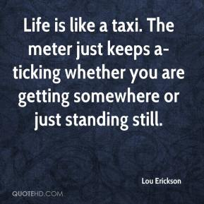 Lou Erickson  - Life is like a taxi. The meter just keeps a-ticking whether you are getting somewhere or just standing still.