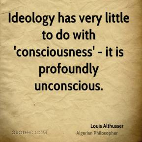 Louis Althusser - Ideology has very little to do with 'consciousness' - it is profoundly unconscious.