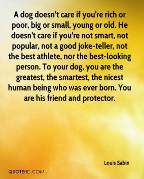 Louis Sabin  - A dog doesn't care if you're rich or poor, big or small, young or old. He doesn't care if you're not smart, not popular, not a good joke-teller, not the best athlete, nor the best-looking person. To your dog, you are the greatest, the smartest, the nicest human being who was ever born. You are his friend and protector.