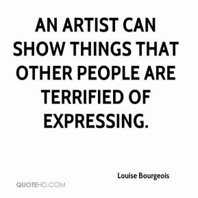 Louise Bourgeois  - An artist can show things that other people are terrified of expressing.