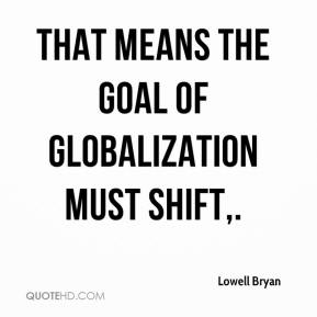 Lowell Bryan  - That means the goal of globalization must shift.