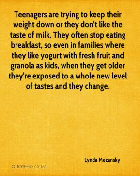 Lynda Mezansky  - Teenagers are trying to keep their weight down or they don't like the taste of milk. They often stop eating breakfast, so even in families where they like yogurt with fresh fruit and granola as kids, when they get older they're exposed to a whole new level of tastes and they change.