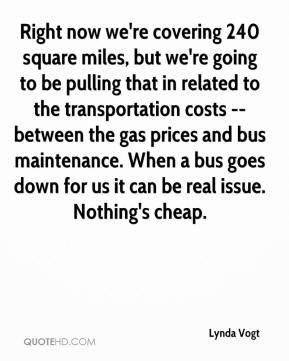 Lynda Vogt  - Right now we're covering 240 square miles, but we're going to be pulling that in related to the transportation costs -- between the gas prices and bus maintenance. When a bus goes down for us it can be real issue. Nothing's cheap.