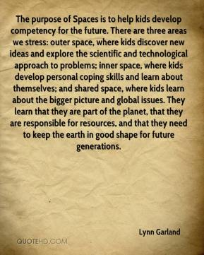 Lynn Garland  - The purpose of Spaces is to help kids develop competency for the future. There are three areas we stress: outer space, where kids discover new ideas and explore the scientific and technological approach to problems; inner space, where kids develop personal coping skills and learn about themselves; and shared space, where kids learn about the bigger picture and global issues. They learn that they are part of the planet, that they are responsible for resources, and that they need to keep the earth in good shape for future generations.
