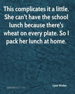 Lynn Wolter  - This complicates it a little. She can't have the school lunch because there's wheat on every plate. So I pack her lunch at home.