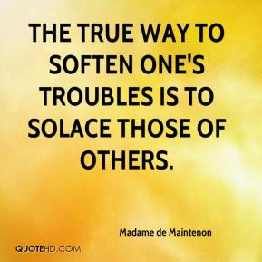 Madame de Maintenon  - The true way to soften one's troubles is to solace those of others.