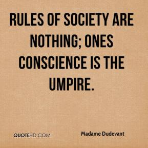 Madame Dudevant  - Rules of society are nothing; ones conscience is the umpire.