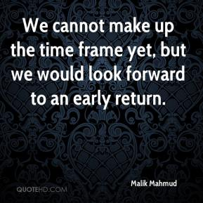 Malik Mahmud  - We cannot make up the time frame yet, but we would look forward to an early return.