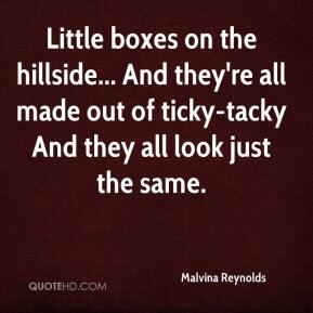 Malvina Reynolds  - Little boxes on the hillside... And they're all made out of ticky-tacky And they all look just the same.