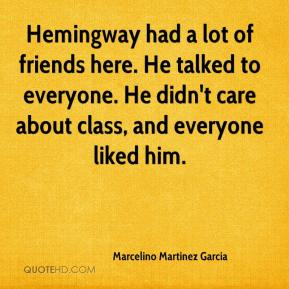 Marcelino Martinez Garcia  - Hemingway had a lot of friends here. He talked to everyone. He didn't care about class, and everyone liked him.