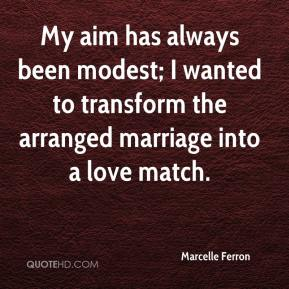 My aim has always been modest; I wanted to transform the arranged marriage into a love match.
