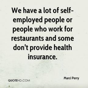 Marci Perry  - We have a lot of self-employed people or people who work for restaurants and some don't provide health insurance.