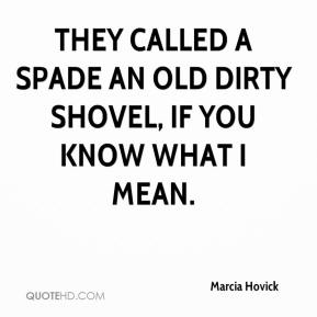 Marcia Hovick  - They called a spade an old dirty shovel, if you know what I mean.