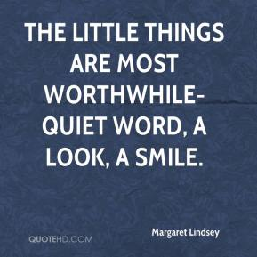 Margaret Lindsey  - The little things are most worthwhile- quiet word, a look, a smile.